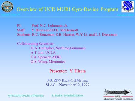MVE MURI 99 Kick-off Meeting R. Barker, Technical Monitor Started 1 May 99 October 1999 Overview of UCD MURI Gyro-Device Program PI: Prof. N.C. Luhmann,