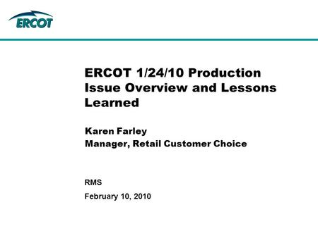 February 10, 2010 RMS ERCOT 1/24/10 Production Issue Overview and Lessons Learned Karen Farley Manager, Retail Customer Choice.