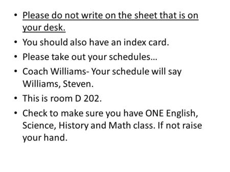 Please do not write on the sheet that is on your desk. You should also have an index card. Please take out your schedules… Coach Williams- Your schedule.