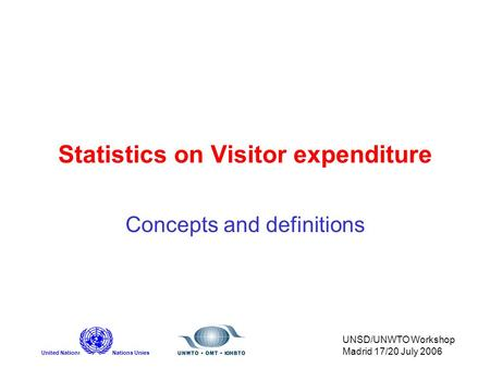 United NationsNations Unies UNSD/UNWTO Workshop Madrid 17/20 July 2006 Statistics on Visitor expenditure Concepts and definitions.
