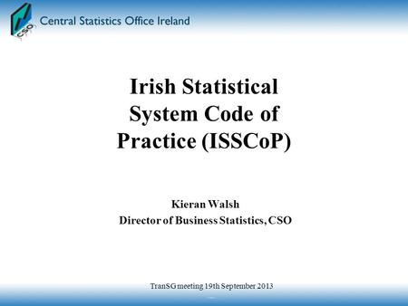Kieran Walsh Director of Business Statistics, CSO Irish Statistical System Code of Practice (ISSCoP) TranSG meeting 19th September 2013.