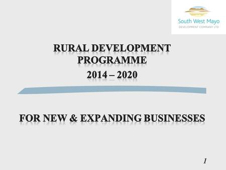 1. New Rural Development Programme/ LEADER 2014 - 2020 l New Programme Budget announced l €11 Million for Co. Mayo l Up and running in late 2015 2.