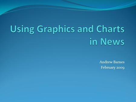 Andrew Barnes February 2009. Why use charts and graphics? It gives a visual representation to numbers and statistics. It is simple to use and easy to.