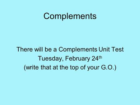 Complements There will be a Complements Unit Test Tuesday, February 24 th (write that at the top of your G.O.)
