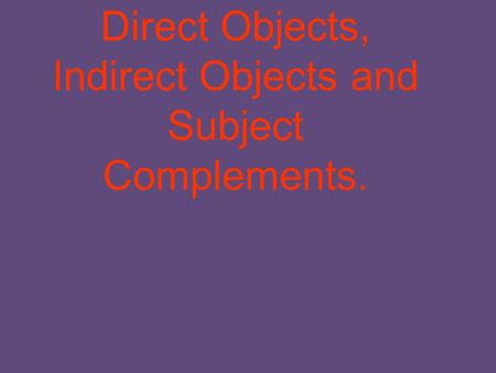 Direct Objects, Indirect Objects and Subject Complements.