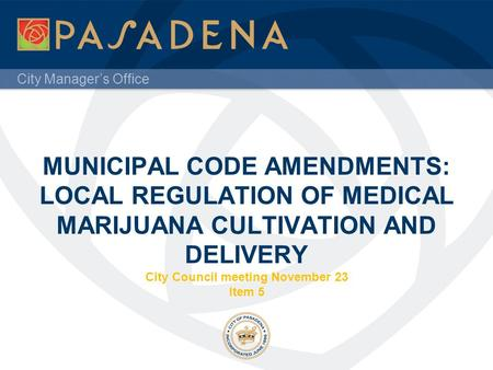 City Manager's Office MUNICIPAL CODE AMENDMENTS: LOCAL REGULATION OF MEDICAL MARIJUANA CULTIVATION AND DELIVERY City Council meeting November 23 Item 5.