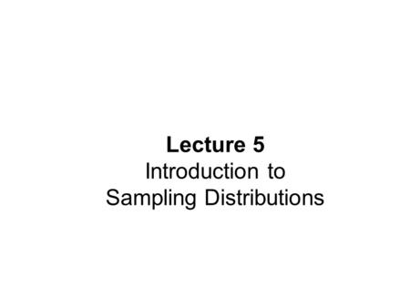 Lecture 5 Introduction to Sampling Distributions.
