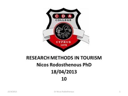 RESEARCH METHODS IN TOURISM Nicos Rodosthenous PhD 18/04/2013 10 25/4/20131Dr Nicos Rodosthenous.