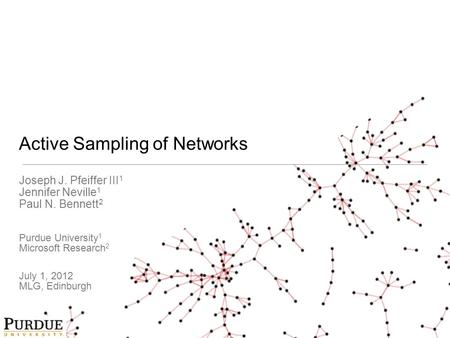 Active Sampling of Networks Joseph J. Pfeiffer III 1 Jennifer Neville 1 Paul N. Bennett 2 Purdue University 1 Microsoft Research 2 July 1, 2012 MLG, Edinburgh.