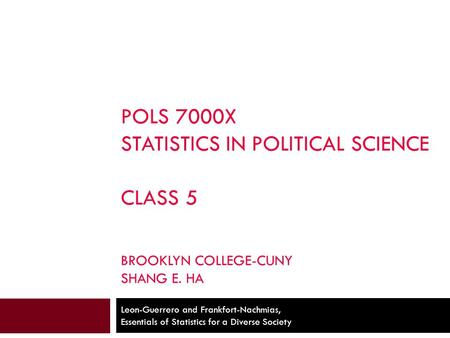 POLS 7000X STATISTICS IN POLITICAL SCIENCE CLASS 5 BROOKLYN COLLEGE-CUNY SHANG E. HA Leon-Guerrero and Frankfort-Nachmias, Essentials of Statistics for.