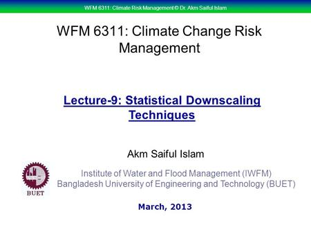 WFM 6311: Climate Risk Management © Dr. Akm Saiful Islam WFM 6311: Climate Change Risk Management Akm Saiful Islam Lecture-9: Statistical Downscaling Techniques.