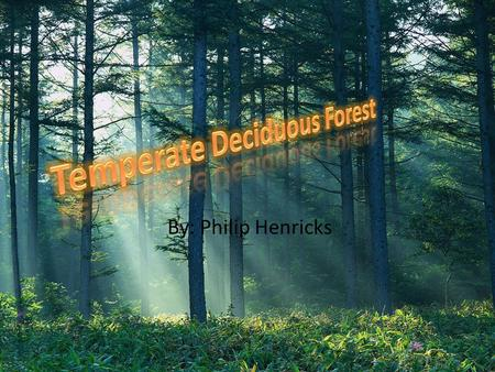 By: Philip Henricks. About the Biome We live in the temperate deciduous forest biome. The temperate deciduous forest biome is located around the polar.