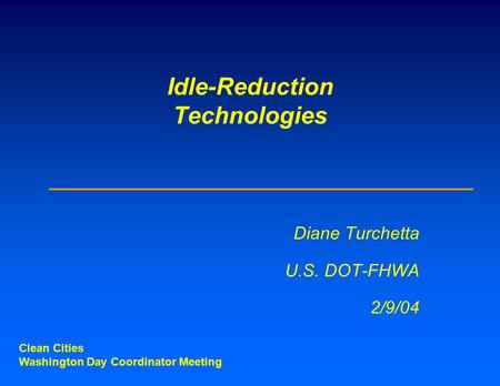 Idle-Reduction Technologies Diane Turchetta U.S. DOT-FHWA 2/9/04 Clean Cities Washington Day Coordinator Meeting.