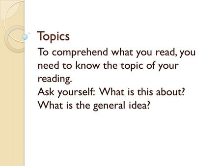 Topics To comprehend what you read, you need to know the topic of your reading. Ask yourself: What is this about? What is the general idea?