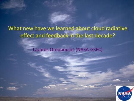 What new have we learned about cloud radiative effect and feedback in the last decade? Lazaros Oreopoulos (NASA-GSFC)