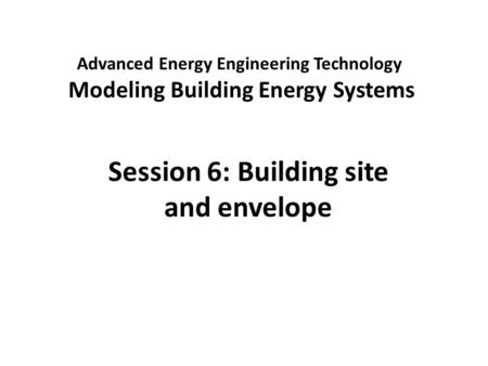 Advanced Energy Engineering Technology Modeling Building Energy Systems Session 6: Building site and envelope.