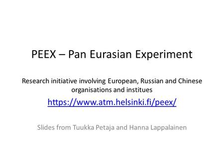 PEEX – Pan Eurasian Experiment Research initiative involving European, Russian and Chinese organisations and institues https://www.atm.helsinki.fi/peex/