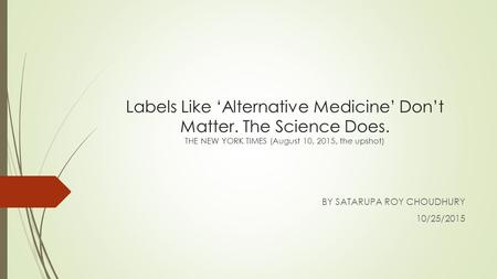 Labels Like 'Alternative Medicine' Don't Matter. The Science Does. THE NEW YORK TIMES (August 10, 2015, the upshot) BY SATARUPA ROY CHOUDHURY 10/25/2015.