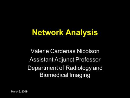 March 3, 2009 Network Analysis Valerie Cardenas Nicolson Assistant Adjunct Professor Department of Radiology and Biomedical Imaging.