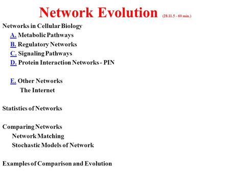 Network Evolution (28.11.5 - 60 min.) Networks in Cellular Biology A. Metabolic Pathways B. Regulatory Networks C. Signaling Pathways D. Protein Interaction.