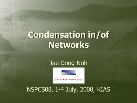 Condensation in/of Networks Jae Dong Noh NSPCS08, 1-4 July, 2008, KIAS.