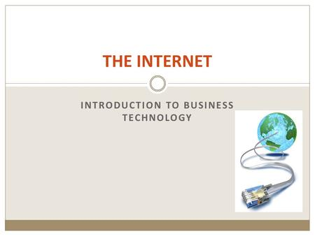 THE INTERNET INTRODUCTION TO BUSINESS TECHNOLOGY.