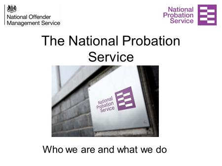 The National Probation Service Who we are and what we do.