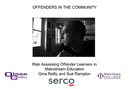 OFFENDERS IN THE COMMUNITY Risk Assessing Offender Learners in Mainstream Education Gina Reilly and Sue Rampton.