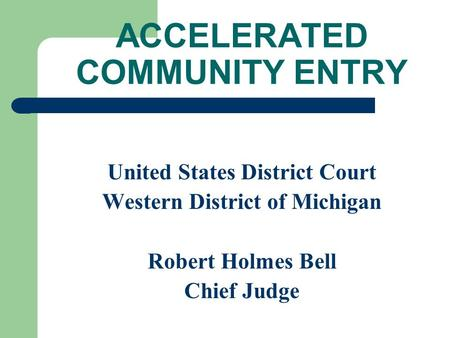 ACCELERATED COMMUNITY ENTRY United States District Court Western District of Michigan Robert Holmes Bell Chief Judge.