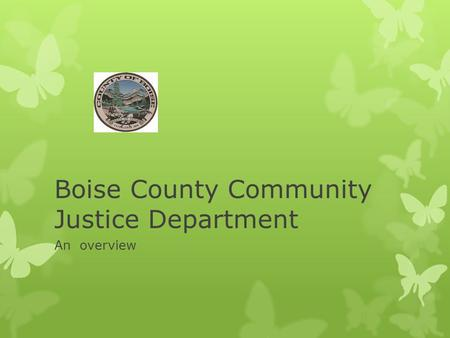 Boise County Community Justice Department An overview.