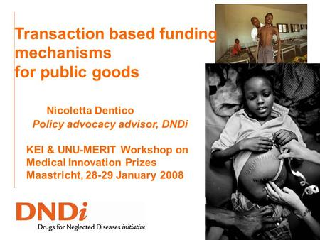 Transaction based funding mechanisms for public goods Nicoletta Dentico Policy advocacy advisor, DNDi KEI & UNU-MERIT Workshop on Medical Innovation Prizes.
