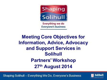 Shaping Solihull – Everything We Do, Everyone's Business Meeting Core Objectives for Information, Advice, Advocacy and Support Services in Solihull Partners'