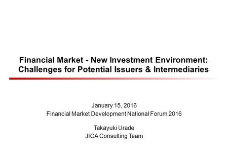Financial Market - New Investment Environment: Challenges for Potential Issuers & Intermediaries January 15, 2016 Financial Market Development National.
