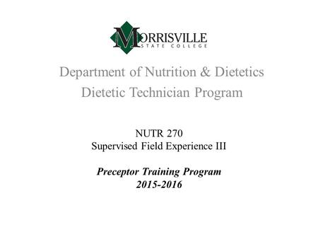Department of Nutrition & Dietetics Dietetic Technician Program NUTR 270 Supervised Field Experience III Preceptor Training Program 2015-2016.