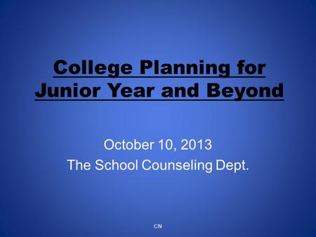 College Planning for Junior Year and Beyond October 10, 2013 The School Counseling Dept. CN.