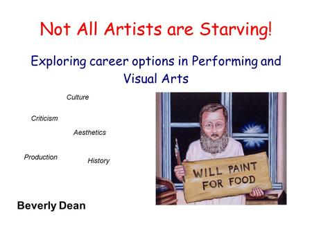Not All Artists are Starving! Exploring career options in Performing and Visual Arts Production History Culture Criticism Aesthetics Beverly Dean.