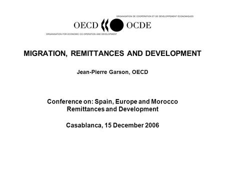 MIGRATION, REMITTANCES AND DEVELOPMENT Jean-Pierre Garson, OECD Conference on: Spain, Europe and Morocco Remittances and Development Casablanca, 15 December.