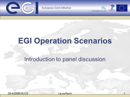 25-4-2008 WLCG Laura Perini1 EGI Operation Scenarios Introduction to panel discussion.