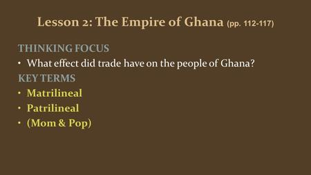 Lesson 2: The Empire of Ghana (pp. 112-117) THINKING FOCUS What effect did trade have on the people of Ghana? KEY TERMS Matrilineal Patrilineal (Mom &