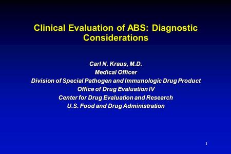 1 Clinical Evaluation of ABS: Diagnostic Considerations Carl N. Kraus, M.D. Medical Officer Division of Special Pathogen and Immunologic Drug Product Office.
