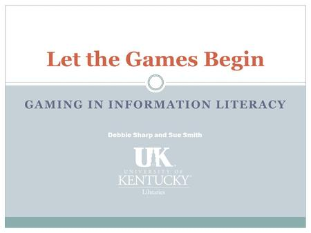 Let the Games Begin Debbie Sharp and Sue Smith GAMING IN INFORMATION LITERACY.