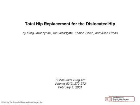Total Hip Replacement for the Dislocated Hip by Greg Jaroszynski, Ian Woodgate, Khaled Saleh, and Allan Gross J Bone Joint Surg Am Volume 83(2):272-272.
