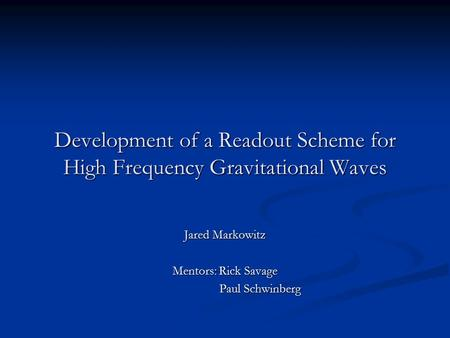 Development of a Readout Scheme for High Frequency Gravitational Waves Jared Markowitz Mentors: Rick Savage Paul Schwinberg Paul Schwinberg.