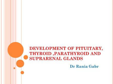 DEVELOPMENT OF PITUITARY, THYROID,PARATHYROID AND SUPRARENAL GLANDS Dr Rania Gabr.