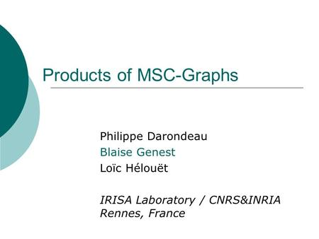 Products of MSC-Graphs Philippe Darondeau Blaise Genest Loïc Hélouët IRISA Laboratory / CNRS&INRIA Rennes, France.