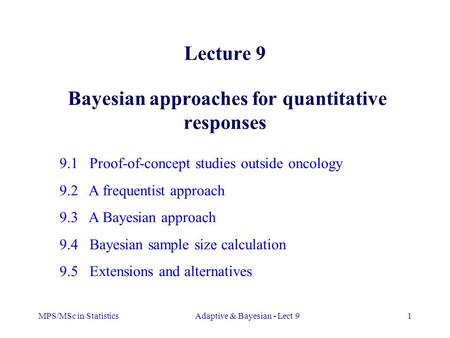 MPS/MSc in StatisticsAdaptive & Bayesian - Lect 91 Lecture 9 Bayesian approaches for quantitative responses 9.1 Proof-of-concept studies outside oncology.