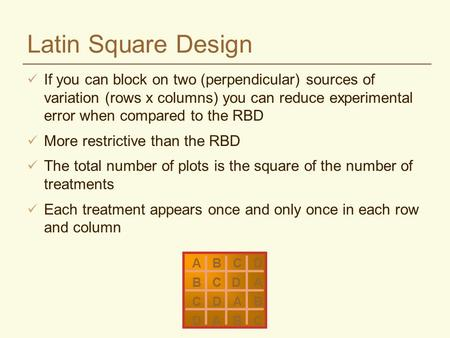 Latin Square Design If you can block on two (perpendicular) sources of variation (rows x columns) you can reduce experimental error when compared to the.
