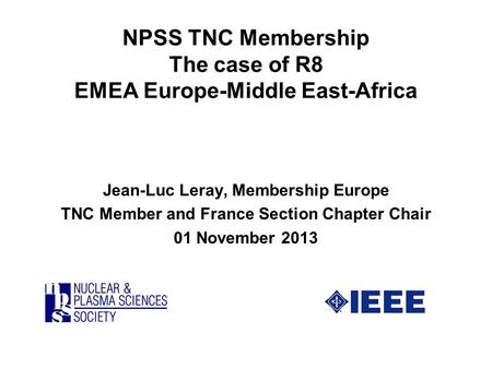 NPSS TNC Membership The case of R8 EMEA Europe-Middle East-Africa Jean-Luc Leray, Membership Europe TNC Member and France Section Chapter Chair 01 November.