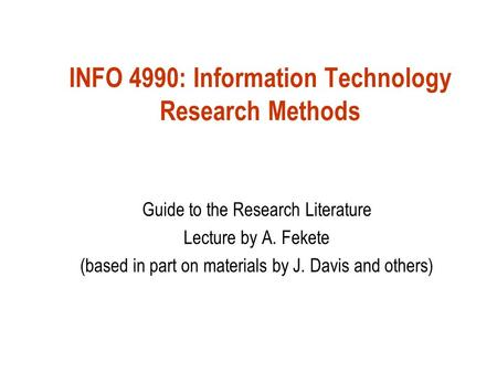 INFO 4990: Information Technology Research Methods Guide to the Research Literature Lecture by A. Fekete (based in part on materials by J. Davis and others)