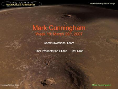 AAE450 Senior Spacecraft Design Mark Cunningham Mark Cunningham Week 10: March 29 th, 2007 Communications Team Final Presentation Slides – First Draft.